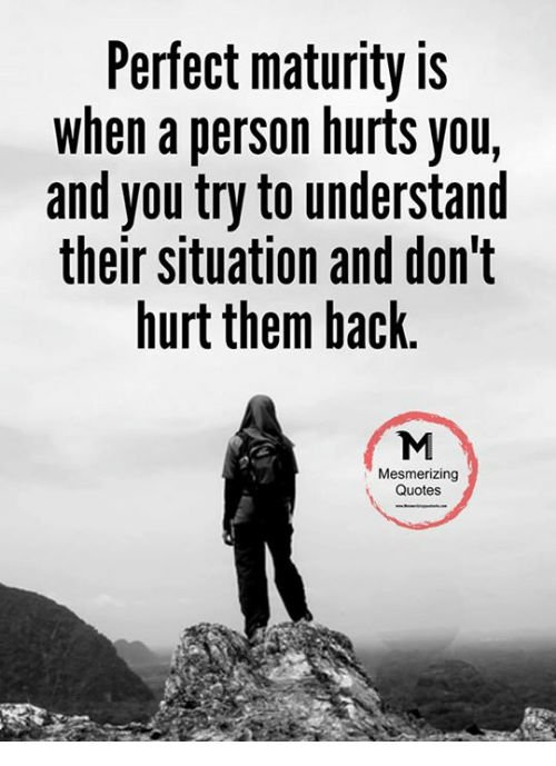 Perfect Maturity Is When A Person Hurts You And You Try To