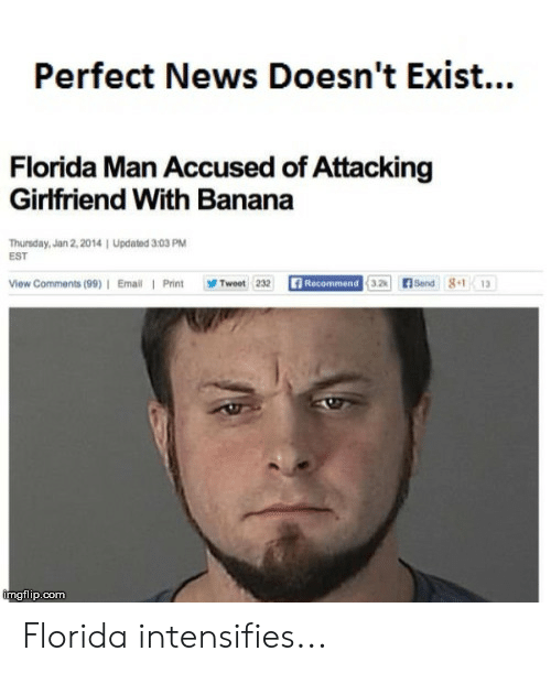 Florida Man, News, and Reddit: Perfect News Doesn't Exis...  Florida Man Accused of Attacking  Girlfriend With Banana  Thursday, Jan 2, 2014 | Updated 303 PM  EST  Send 8.1  Recommend 3.2  View Comments (99) I Email Print  Twoet 232  13  imgflip.com Florida intensifies...
