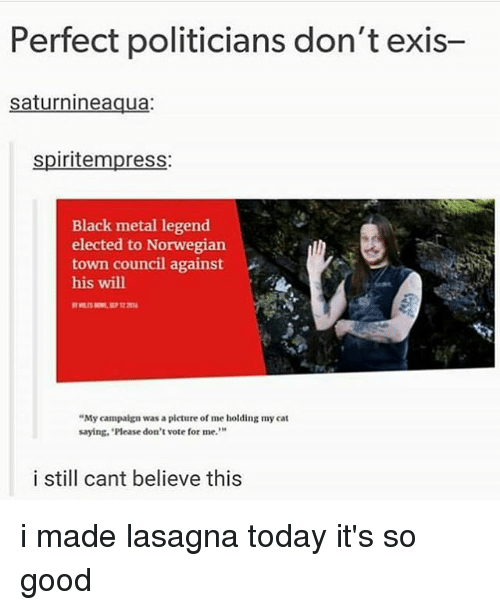 """Cats, Memes, and Black: Perfect politicians don't exis-  saturnineaqua:  spiritempress:  Black metal legend  elected to Norwegian  town council against  his will  """"My campaign was a picture of me holding my cat  saying, 'Please don't vote for me.""""  10  i still cant believe this i made lasagna today it's so good"""