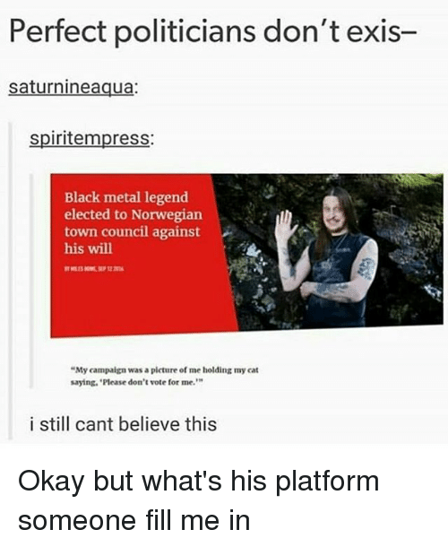 """Memes, Black, and Norwegian: Perfect politicians don't exis-  saturnineaqua:  spiritempress:  Black metal legend  elected to Norwegian  town council against  his will  """"My campaign was a picture of me holding my cat  saying. Please don't vote for me.  i still cant believe this Okay but what's his platform someone fill me in"""