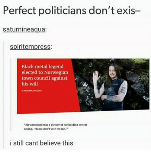 """Ironic, Black, and Norwegian: Perfect politicians don't exis-  saturnineaqua:  spiritempress:  Black metal legend  elected to Norwegian  town council against  his will  """"My campaign was a picture of me holding my cat  saying, 'Please don't vote for me.  9  i still cant believe this"""