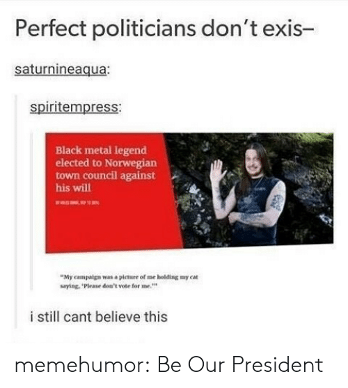 Tumblr, Black, and Blog: Perfect politicians don't exis-  saturnineaqua:  spiritempress:  Black metal legend  elected to Norwegian  town council against  his will  My campaign was a picture of me holding my cat  saying, Please don't vote for me  i still cant believe this memehumor:  Be Our President
