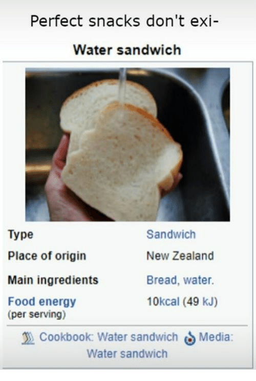 Energy, Food, and New Zealand: Perfect snacks don't exi  Water sandwich  Type  Place of origin  Main ingredients  Food energy  Sandwich  New Zealand  Bread, water.  10kcal (49 kJ)  (per serving)  Cookbook: Water sandwich Media:  Water sandwich