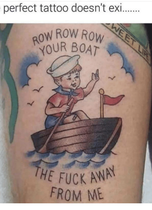 Fuck, Tattoo, and Boat: perfect tattoo doesn't exi  ROW ROW RoW  IR BOAT  THE FUCK ANA  FROM ME