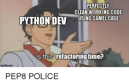 Police, Time, and Python: PERFECTLY  CLEAN WORKING CODE  PYTHON DEV  USING GAMELCASE  s this refactoring time?  imgflip.com PEP8 POLICE