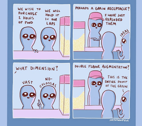 Food, Will, and Them: PERHAPS A GRAIN RECEPTACLE?  WE WISH  PURCHASE  TO  WE WILL  HOLD IT  IN OUR  I HAVE JUST  2 HOURS  EXPLODED  THEM  OF FooD  LAPS  IDEAL  DOUBLE FLAVOR AUGMENTATIOoN  WHAT DIMENS lON?  THIS IS THE  NO-  ENTIRE POINT  NAST  OF THE GRAIN  NSSO10S  NATHANWPYLE