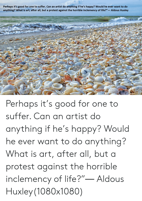 """Life, Protest, and Good: Perhaps it's good for one to suffer. Can an artist do anything if he's happy? Would he ever want to do  anything? What is art, after all, but a protest against the horrible inclemency of life?""""- Aldous Huxley Perhaps it's good for one to suffer. Can an artist do anything if he's happy? Would he ever want to do anything? What is art, after all, but a protest against the horrible inclemency of life?""""― Aldous Huxley(1080x1080)"""