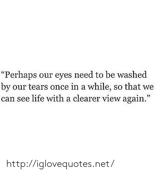 """Life, Http, and Net: """"Perhaps our eyes need to be washed  by our tears once in a while, so that we  can see life with a clearer view again""""  25 http://iglovequotes.net/"""
