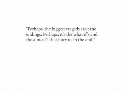 """What, In the End, and The End: """"Perhaps, the biggest tragedy isn't the  endings. Perhaps, it's the what if's and  the almost's that bury us in the end."""""""