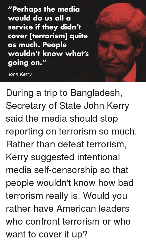 "Bad, Ups, and Would You Rather: ""Perhaps the media  would do us  all a  service if they didn't  cover [terrorism] quite  as much. People  wouldn't know what's  going on.""  John Kerry During a trip to Bangladesh, Secretary of State John Kerry said the media should stop reporting on terrorism so much. Rather than defeat terrorism, Kerry suggested intentional media self-censorship so that people wouldn't know how bad terrorism really is. Would you rather have American leaders who confront terrorism or who want to cover it up?"
