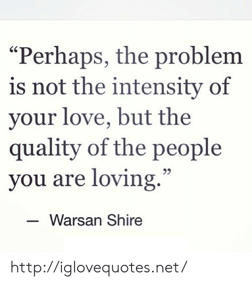 """Love, Http, and Net: Perhaps, the problem  is not the intensity of  your love, but the  quality of the people  you are loving.""""  25  Warsan Shire http://iglovequotes.net/"""