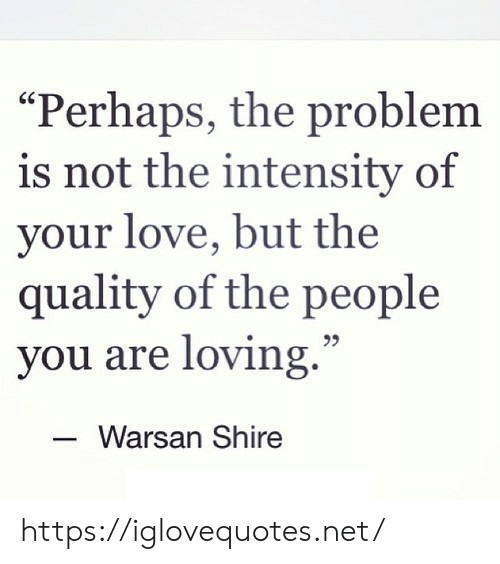 """Love, Net, and Shire: """"Perhaps, the problem  is not the intensity of  your love, but the  quality of the people  you are loving.""""  Warsan Shire https://iglovequotes.net/"""