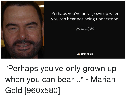 Perhaps Youve Only Grown Up When You Can Bear Not Being Understood