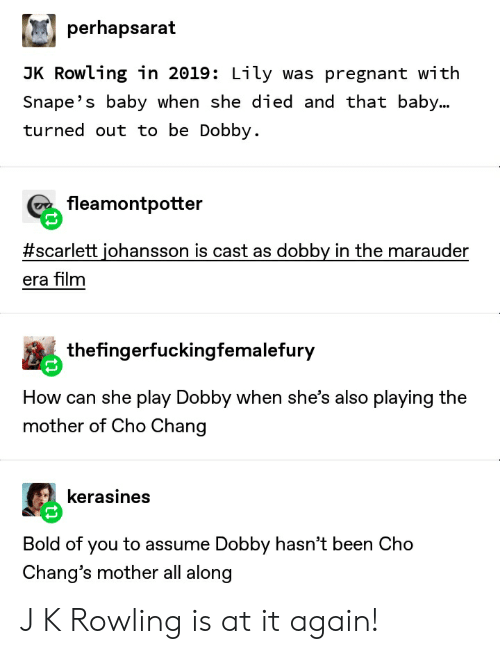 Pregnant, Scarlett Johansson, and Tumblr: perhapsarat  JK Rowling in 2019: Lily was pregnant with  Snape's baby when she died and that baby...  turned out to be Dobby.  fleamontpotter  #scarlett johansson is cast as dobby in the marauder  era film  thefingerfuckingfemalefury  How can she play Dobby when she's also playing the  mother of Cho Chang  kerasines  Bold of you to assume Dobby hasn't been Cho  Chang's mother all along J K Rowling is at it again!