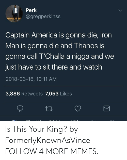 America, Blackpeopletwitter, and Dank: Perk  @gregperkinss  Captain America is gonna die, Iron  Man is gonna die and Thanos is  gonna call T'Challa a nigga and we  just have to sit there and watch  2018-03-16, 10:11 AM  3,886 Retweets 7,053 Likes Is This Your King? by FormerlyKnownAsVince FOLLOW 4 MORE MEMES.