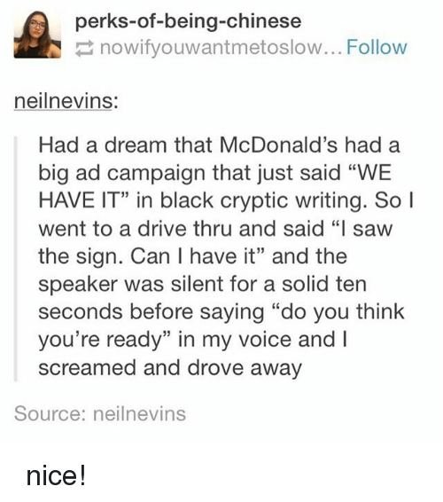 """A Dream, Driving, and McDonalds: perks-of-being-chinese  nowifyouwantmetoslow... Follow  neilnevins:  Had a dream that McDonald's had a  big ad campaign that just said """"WE  HAVE IT"""" in black cryptic writing. So l  went to a drive thru and said """"I saw  the sign. Can I have it"""" and the  speaker was silent for a solid ten  seconds before saying """"do you think  you're ready"""" in my voice and  screamed and drove away  Source: neilnevins 아주 nice!"""