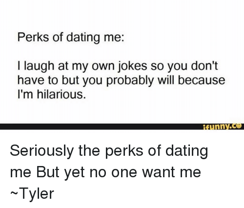 Perks of dating me i laugh at my own jokes and funny