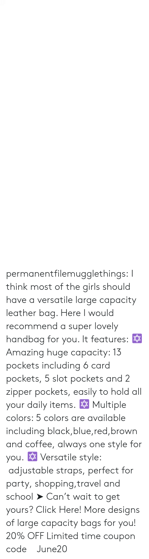 Click, Girls, and Party: permanentfilemugglethings:  I think most of the girls should have a versatile large capacity leather bag. Here I would recommend a super lovely handbag for you. It features: ✡ Amazing huge capacity: 13 pockets including 6 card pockets, 5 slot pockets and 2 zipper pockets, easily to hold all your daily items. ✡ Multiple colors: 5 colors are available including black,blue,red,brown and coffee, always one style for you. ✡ Versatile style:  adjustable straps, perfect for party, shopping,travel and school ➤ Can't wait to get yours? Click Here! More designs of large capacity bags for you! 20% OFF Limited time coupon code : June20