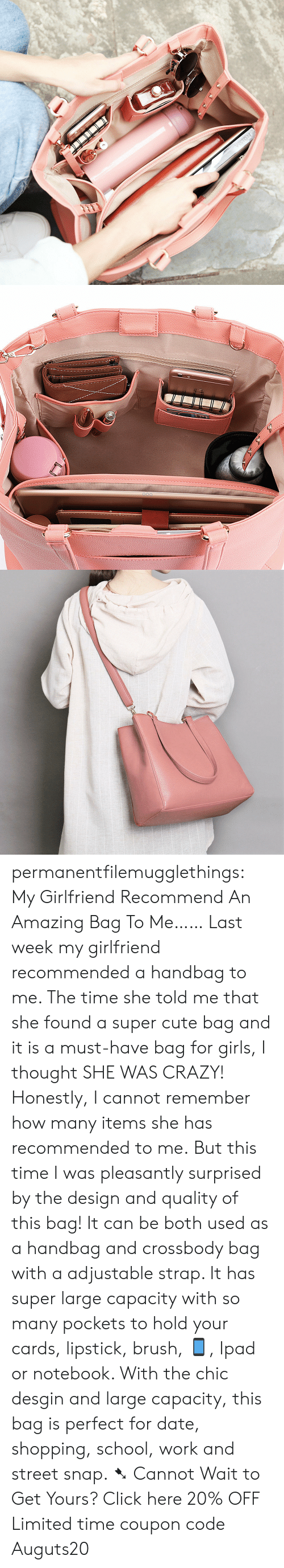 Click, Crazy, and Cute: permanentfilemugglethings: My Girlfriend Recommend An Amazing Bag To Me…… Last week my girlfriend recommended a handbag to me. The time she told me that she found a super cute bag and it is a must-have bag for girls, I thought SHE WAS CRAZY! Honestly, I cannot remember how many items she has recommended to me. But this time I was pleasantly surprised by the design and quality of this bag! It can be both used as a handbag and crossbody bag with a adjustable strap. It has super large capacity with so many pockets to hold your cards, lipstick, brush, 📱, Ipad or notebook. With the chic desgin and large capacity, this bag is perfect for date, shopping, school, work and street snap. ➷ Cannot Wait to Get Yours? Click here 20% OFF Limited time coupon code : Auguts20
