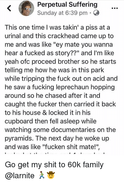 "Crackhead, Family, and Fucking: Perpetual Suffering  Sunday at 6:39 pm O  This one time I was takin' a piss at a  urinal and this crackhead came up to  me and was like ""ey mate you wannaa  hear a fucked as story??"" and I'm like  yeah ofc proceed brother so he starts  telling me how he was in this park  while tripping the fuck out on acid and  he saw a fucking leprechaun hopping  around so he chased after it and  caught the fucker then carried it back  to his house & locked it in his  cupboard then fell asleep while  watching some documentaries on the  pyramids. The next day he woke up  and was like ""fucken shit mate!"" Go get my shit to 60k family @larnite 🏃🏾‍♂️🤠"