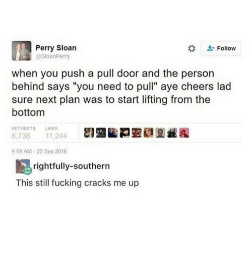 "Fucking, Ironic, and Ups: Perry Sloan  Follow  @SloanPerry  when you push a pull door and the person  behind says ""you need to pull"" aye cheers lad  sure next plan was to start lifting from the  bottom  RETWEETS LIKES  6,736  11,244  9:59 AM 22 Sep 2016  rightfully-southern  This still fucking cracks me up"
