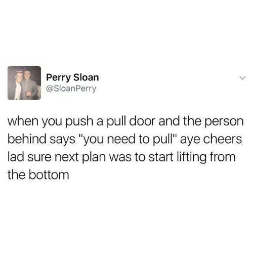 """Cheers, Next, and Push: Perry Sloan  @SloanPerry  when you push a pull door and the person  behind says """"you need to pull"""" aye cheers  lad sure next plan was to start lifting from  the bottom"""
