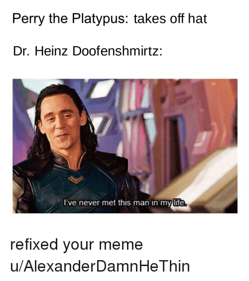 Life, Meme, and Never: Perry the Platypus: takes off hat  Dr. Heinz Doofenshmirtz:  lve never met this man in my life refixed your meme u/AlexanderDamnHeThin