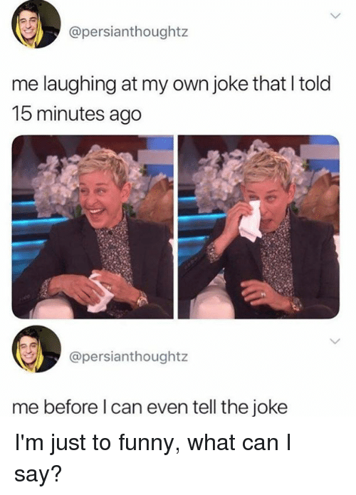 Dank, Funny, and 🤖: @persianthoughtz  me laughing at my own joke that l told  15 minutes ago  @persianthoughtz  me before l can even tell the joke I'm just to funny, what can I say?