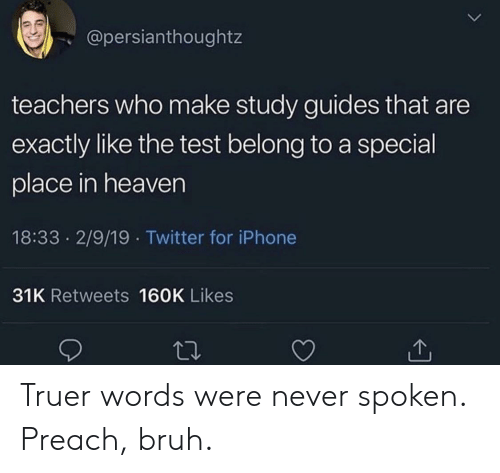Bruh, Heaven, and Iphone: @persianthoughtz  teachers who make study guides that are  exactly like the test belong to a special  place in heaven  18:33 2/9/19 Twitter for iPhone  31K Retweets 160K Likes Truer words were never spoken. Preach, bruh.