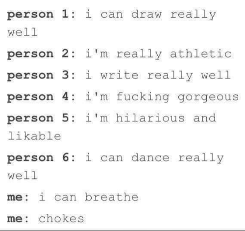 Fucking, Gorgeous, and Hilarious: person 1: i can draw really  well  person 2 i'm really athletic  person 3:i write really well  person 4: 1'm fucking gorgeous  person 5: i'm hilarious and  likable  person 6 i can dance really  well  me: i can breathe