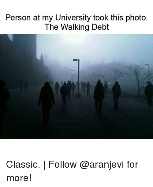 Memes, 🤖, and University: Person at my University took this photo.  The Walking Debt Classic. | Follow @aranjevi for more!
