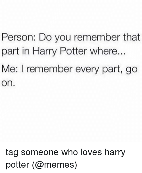 Harry Potter, Memes, and Tag Someone: Person: Do you remember that  part in Harry Potter where..  Me: I remember every part, go  On. tag someone who loves harry potter (@memes)