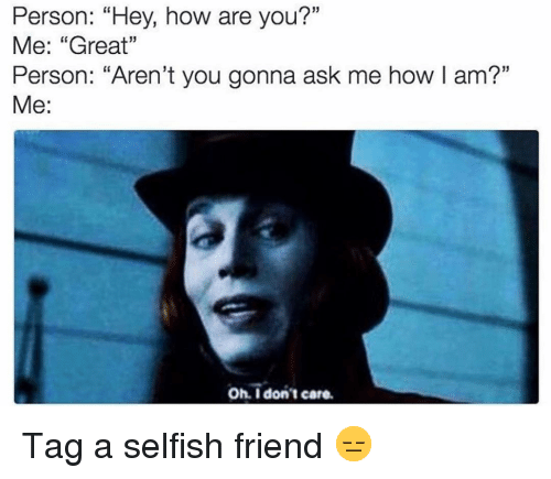 """Funny, Arent You, and How: Person: """"Hey, how are you?""""  Me: """"Great""""  Person: """"Aren't you gonna ask me how I am?""""  Me:  Oh. I don't care Tag a selfish friend 😑"""
