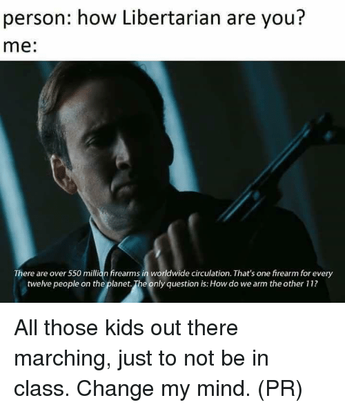 Memes, Kids, and Change: person: how Libertarian are you?  me:  There are over 550 millian firearms in worldwide circulation. That's one firearm for every  twelve people on the planet. The only question is: How do we arm the other 11? All those kids out there marching, just to not be in class. Change my mind. (PR)