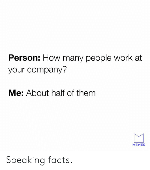 Dank, Facts, and Memes: Person: How many people work at  your company?  Me: About half of them  MEMES Speaking facts.
