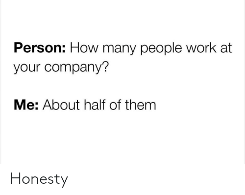Work, Honesty, and How: Person: How many people work at  your company?  Me: About half of them Honesty