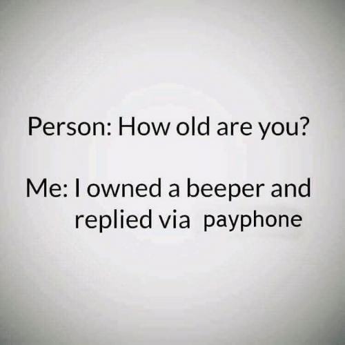 Memes, Old, and 🤖: Person: How old are you?  Me: I owned a beeper and  replied via payphone