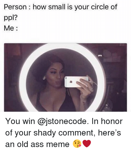 Ass, Meme, and Grindr: Person : how small is your circle of  ppl?  Me: You win @jstonecode. In honor of your shady comment, here's an old ass meme 😘❤️