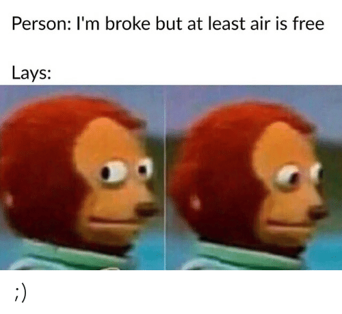 Lay's, Free, and Air: Person: I'm broke but at least air is free  Lays: ;)