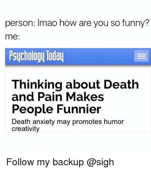 Funny, Anxiety, and Death: person: Imao how are you so funny?  me:  Psuchology Todau  Thinking about Death  and Pain Makes  People Funnier  Death anxiety may promotes humor  creativity Follow my backup @sigh