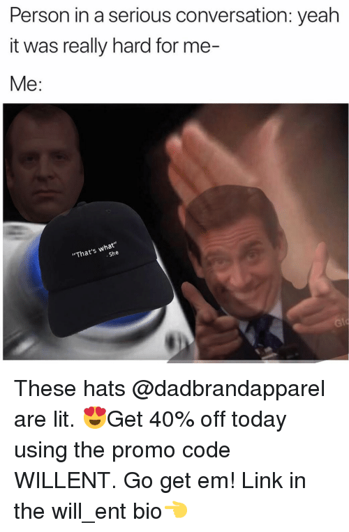 """Lit, Memes, and Yeah: Person in a serious conversation: yeah  it was really hard for me-  Me:  """"That's what""""  She These hats @dadbrandapparel are lit. 😍Get 40% off today using the promo code WILLENT. Go get em! Link in the will_ent bio👈"""