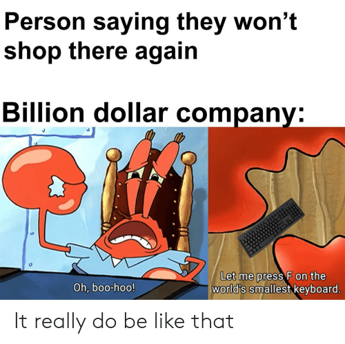 Be Like, Boo, and Keyboard: Person saying they won't  shop there again  Billion dollar company:  Let me press F on the  world's smallest keyboard.  Oh, boo-hoo! It really do be like that