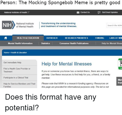 Family, Meme, and SpongeBob: Person: The Mocking Spongebob Meme is pretty good  B Contact Us  National Institutes of Health  NIH  National Institute  Transforming the understanding  Search the NIMH  of Mental Health  and treatment of mental illnesses.  OUTREACH  HEALTH & EDUCATION  RESEARCH PRIORITIES  FUNDING  LABS AT NIM  Mental Health Information  Consumer Health Publications  Statistics  Help for Mental llines  Home Health & Education  Get Immediate Help  Help for Mental Illnesses  Find a Health Care Provider or  If you or someone you know has a mental illness, there are ways to  Treatment  get help. Use these resources to find help for you, a friend, or a family  Participate in a Clinical Trial  member.  Men  fron  Help for Service Members and Their  Please note that NIMH is a research funding agency Resources on  Families  this page are provided for informational purposes only The list is not