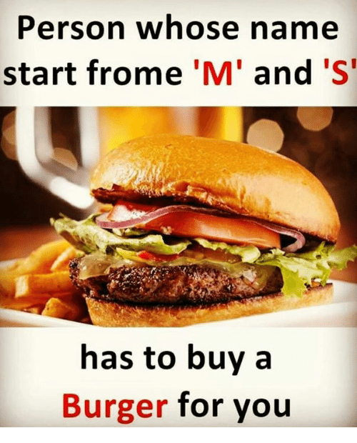 Memes, 🤖, and Burger: Person whose name  start frome 'M' and 'S  has to buy a  Burger for you