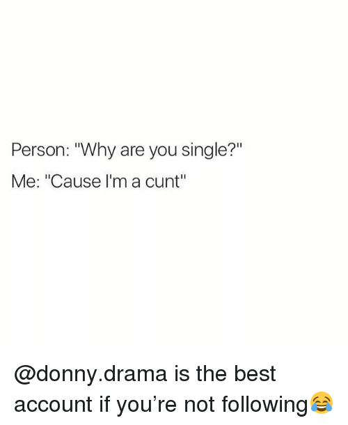 "Best, Cunt, and British: Person: ""Why are you single?""  Me: ""Cause I'm a cunt"" @donny.drama is the best account if you're not following😂"