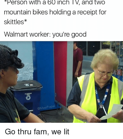 Funny, Inch, and  Mountain: Person With a 60 inch l V, and twO  mountain bikes holding a receipt for  skittles  Walmart worker: you're good  @Masi Popal Go thru fam, we lit