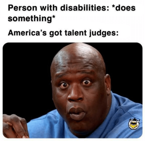 America's Got Talent, Got, and Talent: Person with disabilities: *does  something*  America's got talent judges: