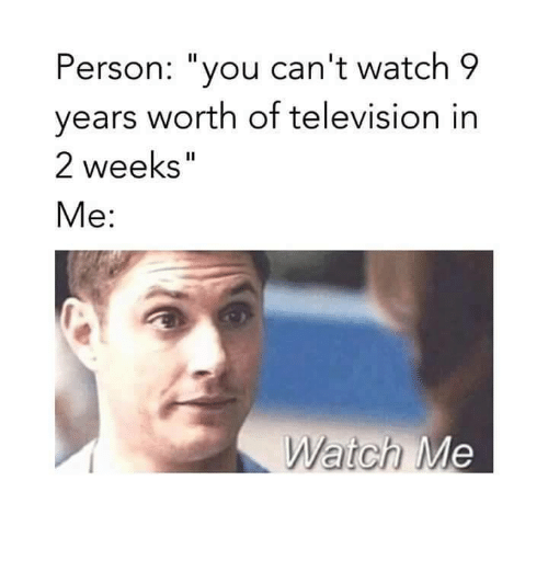 """Memes, Television, and Watch: Person: """"you can't watch 9  years worth of television in  2 weeks""""  Me:  Watch M"""