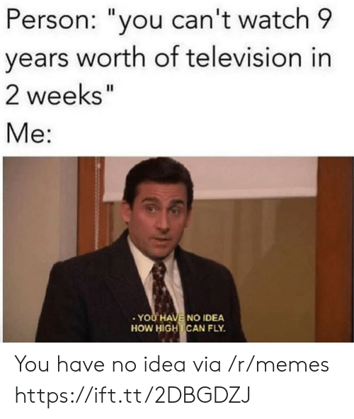 "How High, Memes, and Television: Person: ""you can't watch 9  years worth of television in  2 weeks""  Me:  YOU HAVE NO IDEA  HOW HIGH CAN FLY. You have no idea via /r/memes https://ift.tt/2DBGDZJ"