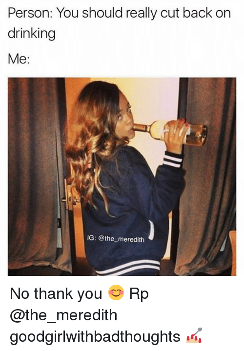 Drinking, Memes, and Thank You: Person: You should really cut back on  drinking  Me:  IG: @the meredith No thank you 😊 Rp @the_meredith goodgirlwithbadthoughts 💅🏼